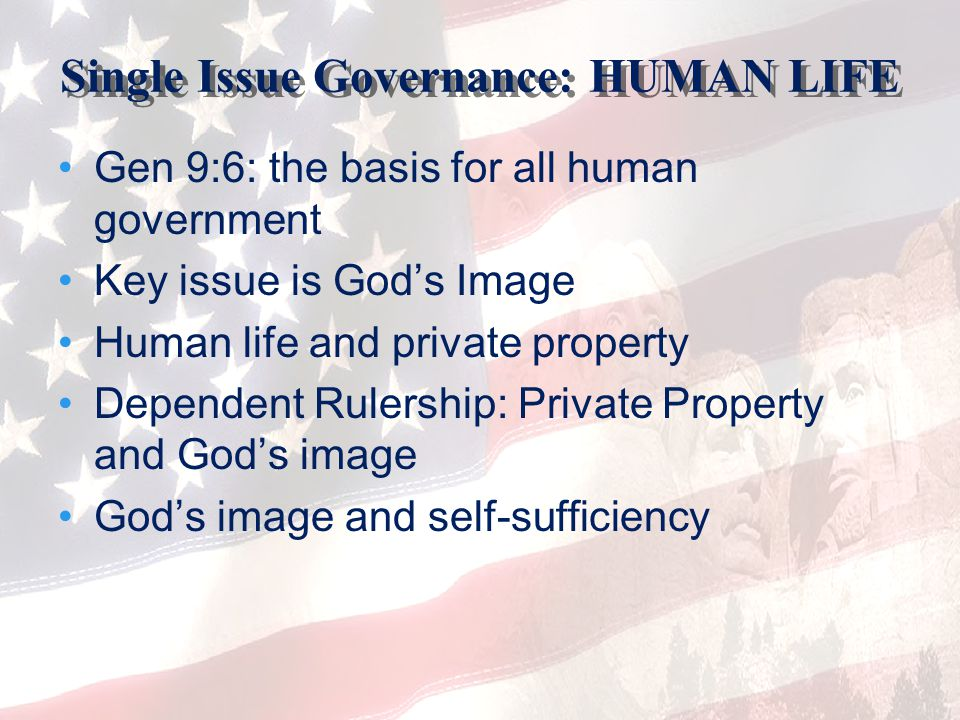 Single Issue Governance: HUMAN LIFE Gen 9:6: the basis for all human government Key issue is God's Image Human life and private property Dependent Rul