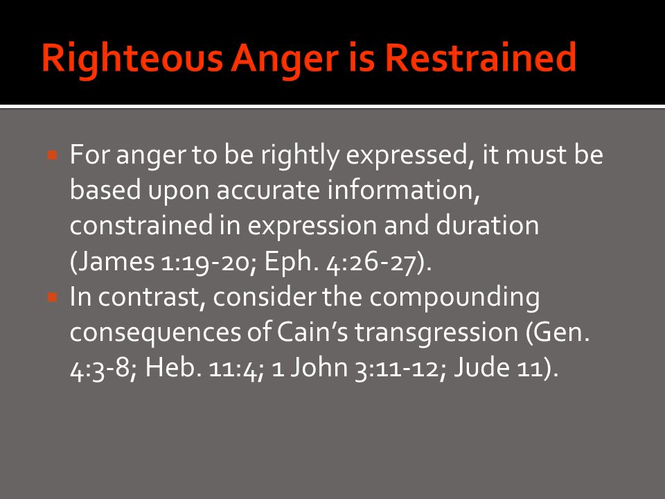  For anger to be rightly expressed, it must be based upon accurate information, constrained in expression and duration (James 1:19-20; Eph.