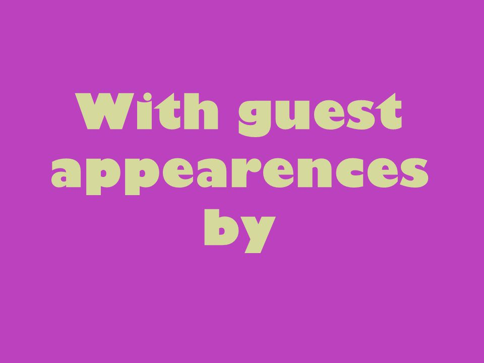 With guest appearences by