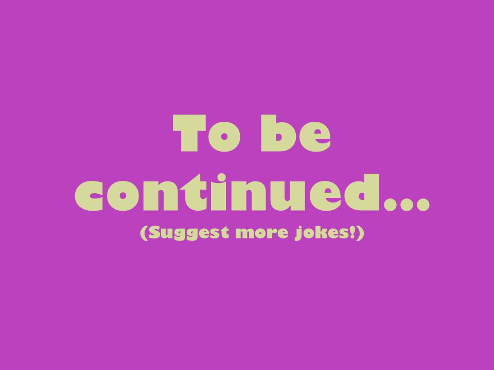 To be continued… (Suggest more jokes!)