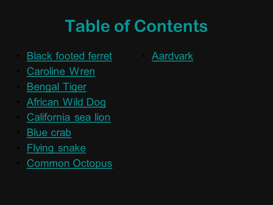 Table of Contents Black footed ferret Caroline Wren Bengal Tiger African Wild Dog California sea lion Blue crab Flying snake Common Octopus Aardvark
