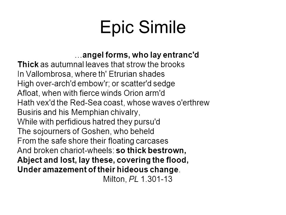 Epic Simile …angel forms, who lay entranc d Thick as autumnal leaves that strow the brooks In Vallombrosa, where th Etrurian shades High over-arch d embow r; or scatter d sedge Afloat, when with fierce winds Orion arm d Hath vex d the Red-Sea coast, whose waves o erthrew Busiris and his Memphian chivalry, While with perfidious hatred they pursu d The sojourners of Goshen, who beheld From the safe shore their floating carcases And broken chariot-wheels: so thick bestrown, Abject and lost, lay these, covering the flood, Under amazement of their hideous change.