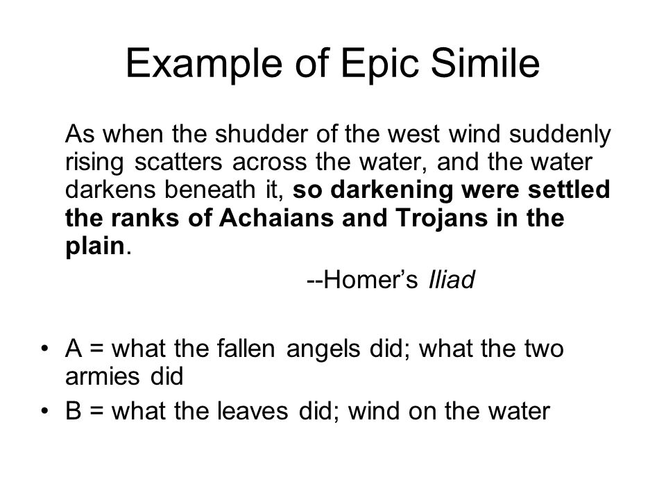 Example of Epic Simile As when the shudder of the west wind suddenly rising scatters across the water, and the water darkens beneath it, so darkening were settled the ranks of Achaians and Trojans in the plain.