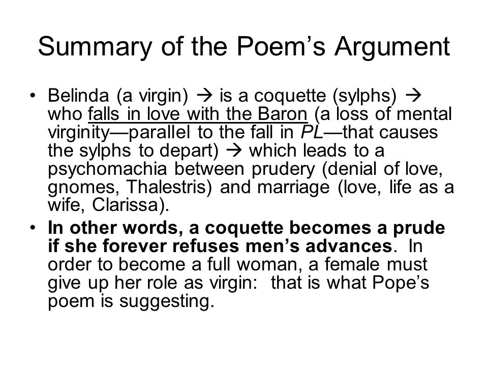 Summary of the Poem's Argument Belinda (a virgin)  is a coquette (sylphs)  who falls in love with the Baron (a loss of mental virginity—parallel to the fall in PL—that causes the sylphs to depart)  which leads to a psychomachia between prudery (denial of love, gnomes, Thalestris) and marriage (love, life as a wife, Clarissa).