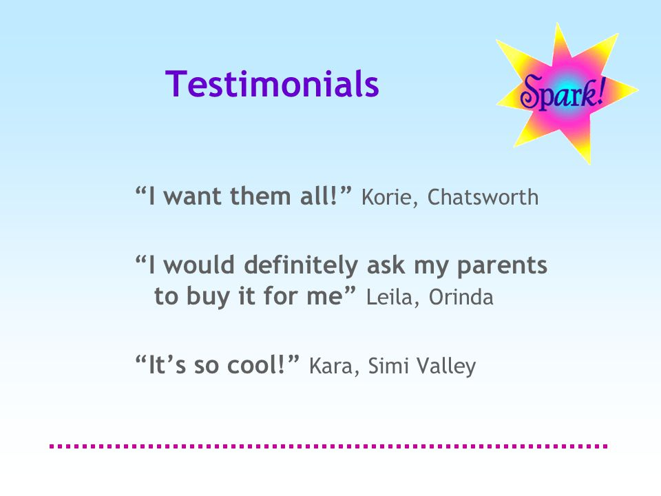 Testimonials I want them all! Korie, Chatsworth I would definitely ask my parents to buy it for me Leila, Orinda It's so cool! Kara, Simi Valley