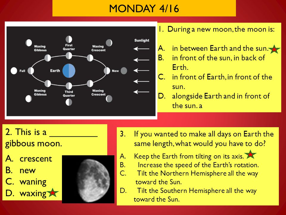 MONDAY 4/16 1. During a new moon, the moon is: A.in between Earth and the sun. B.in front of the sun, in back of Erth. C.in front of Earth, in front o