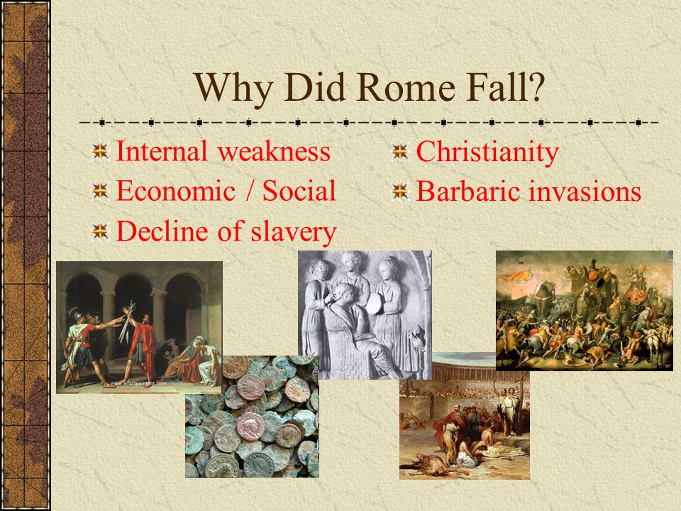 Why Did Rome Fall? Internal weakness Economic / Social Decline of slavery Christianity Barbaric invasions
