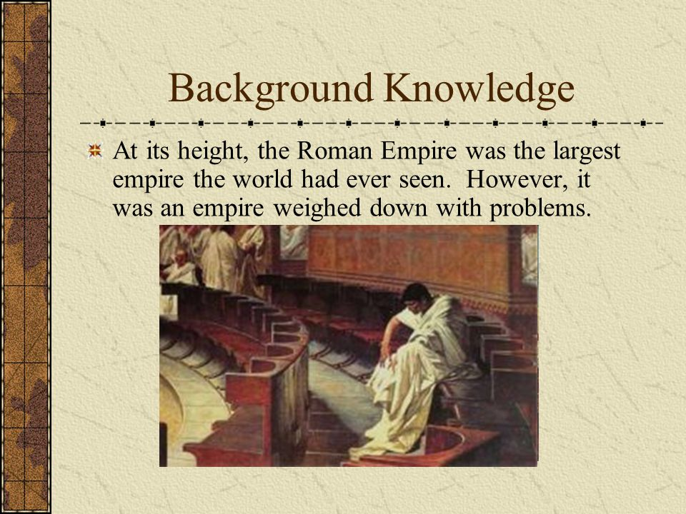 Background Knowledge At its height, the Roman Empire was the largest empire the world had ever seen. However, it was an empire weighed down with probl