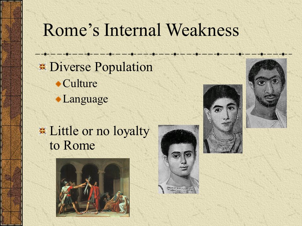 Rome's Internal Weakness Diverse Population Culture Language Little or no loyalty to Rome