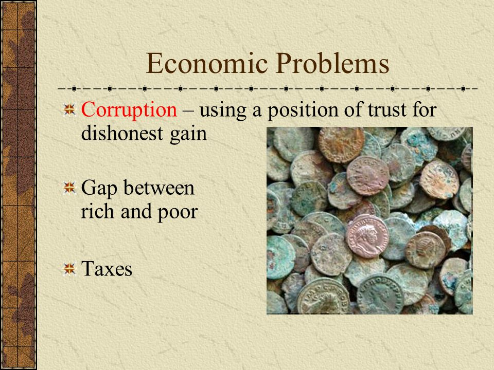 Economic Problems Corruption – using a position of trust for dishonest gain Gap between rich and poor Taxes