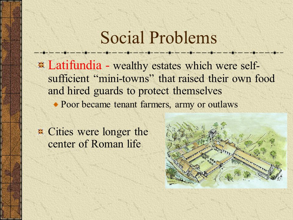 "Social Problems Latifundia - wealthy estates which were self- sufficient ""mini-towns"" that raised their own food and hired guards to protect themselve"