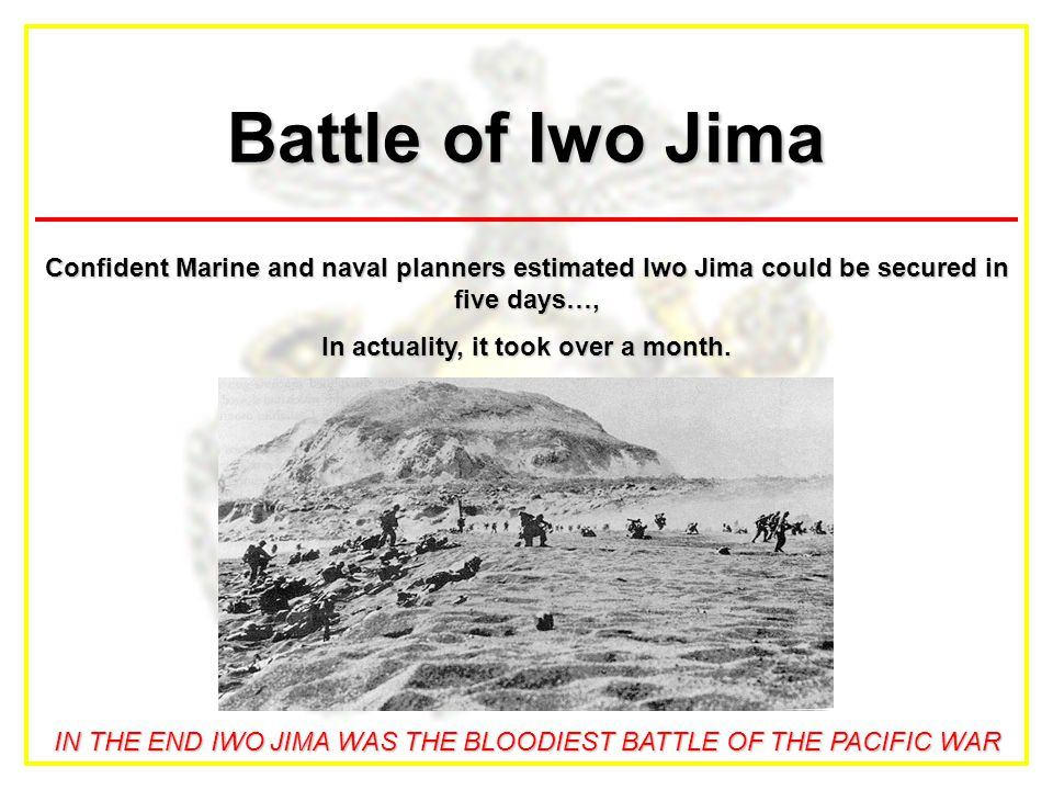Battle of Iwo Jima Confident Marine and naval planners estimated Iwo Jima could be secured in five days…, In actuality, it took over a month. IN THE E