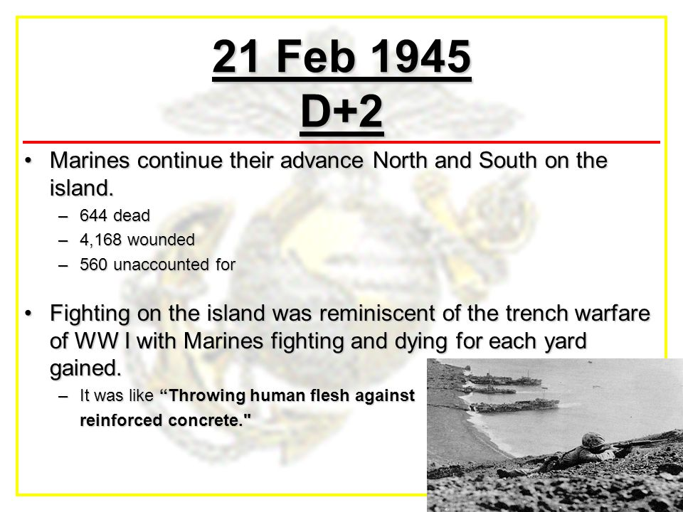 21 Feb 1945 D+2 Marines continue their advance North and South on the island.Marines continue their advance North and South on the island. –644 dead –