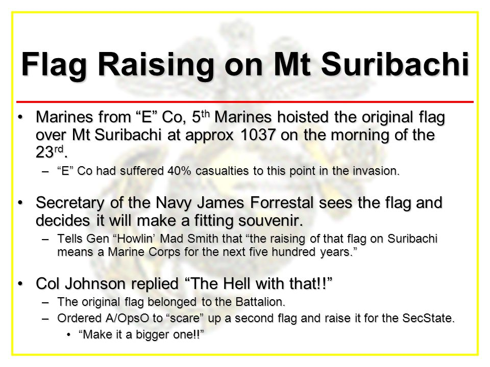 Flag Raising on Mt Suribachi Marines from E Co, 5 th Marines hoisted the original flag over Mt Suribachi at approx 1037 on the morning of the 23 rd.Marines from E Co, 5 th Marines hoisted the original flag over Mt Suribachi at approx 1037 on the morning of the 23 rd.
