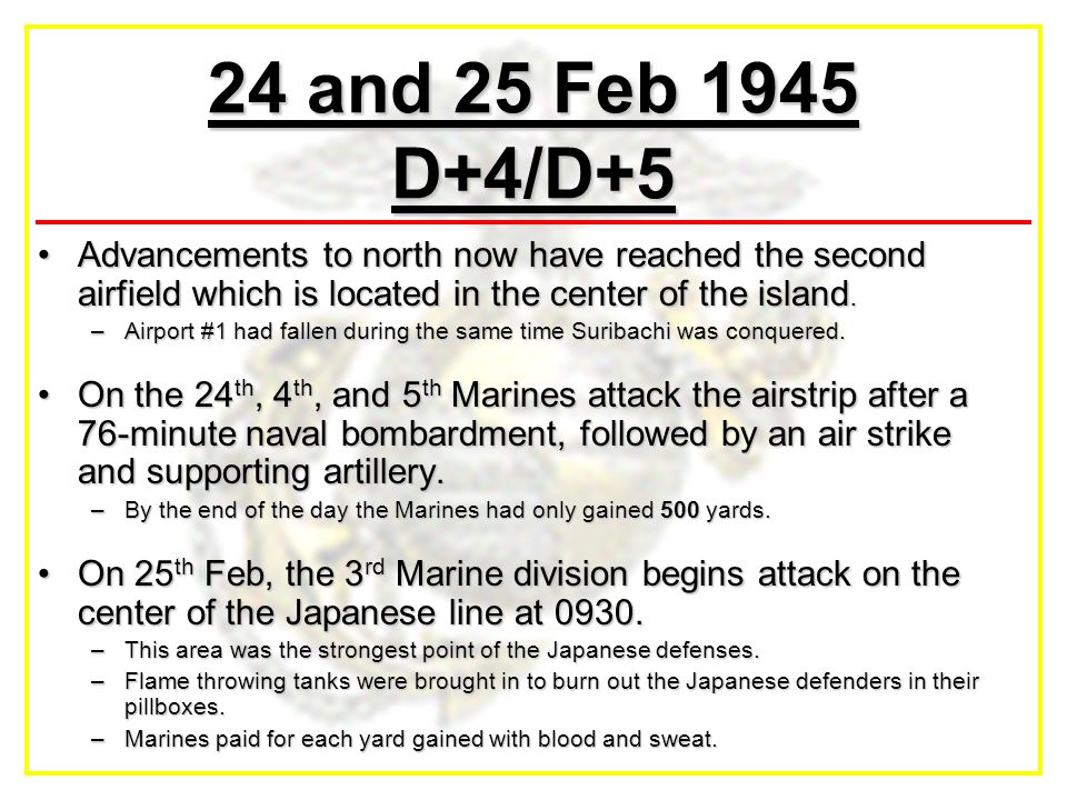 24 and 25 Feb 1945 D+4/D+5 Advancements to north now have reached the second airfield which is located in the center of the island.Advancements to nor