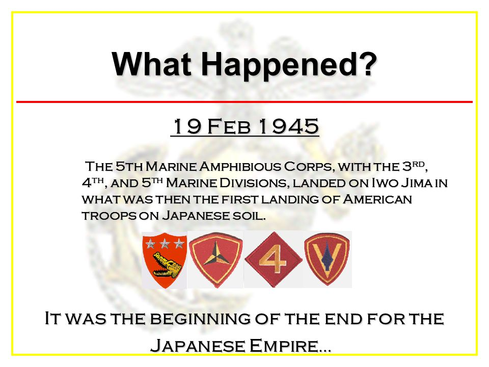 What Happened? 19 Feb 1945 The 5th Marine Amphibious Corps, with the 3 rd, 4 th, and 5 th Marine Divisions, landed on Iwo Jima in what was then the fi