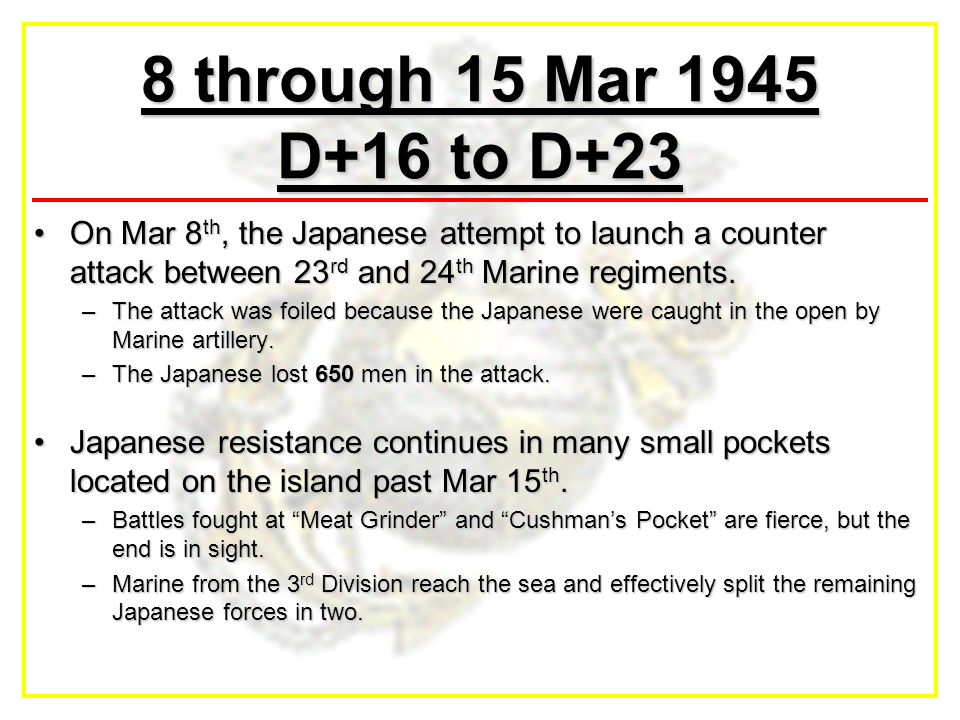 8 through 15 Mar 1945 D+16 to D+23 On Mar 8 th, the Japanese attempt to launch a counter attack between 23 rd and 24 th Marine regiments.On Mar 8 th, the Japanese attempt to launch a counter attack between 23 rd and 24 th Marine regiments.