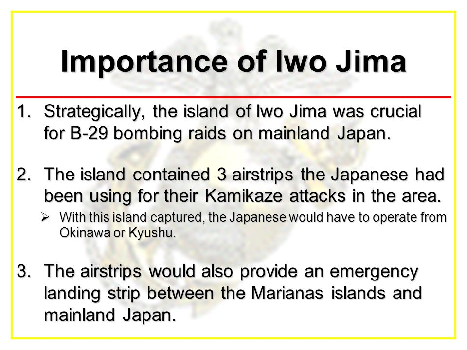 Importance of Iwo Jima 1.Strategically, the island of Iwo Jima was crucial for B-29 bombing raids on mainland Japan.