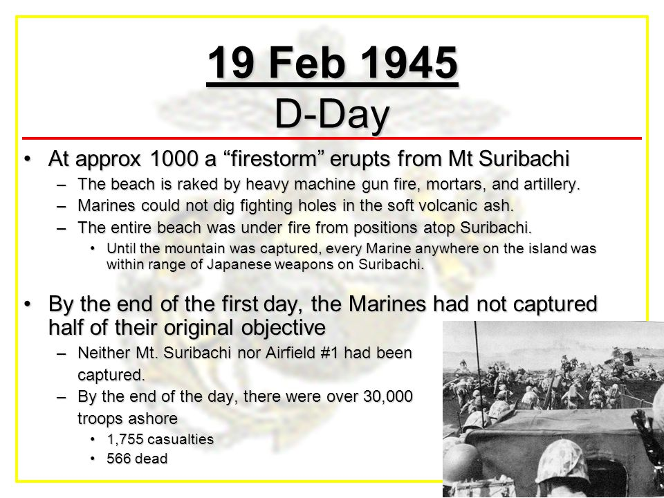 "19 Feb 1945 D-Day At approx 1000 a ""firestorm"" erupts from Mt SuribachiAt approx 1000 a ""firestorm"" erupts from Mt Suribachi –The beach is raked by he"