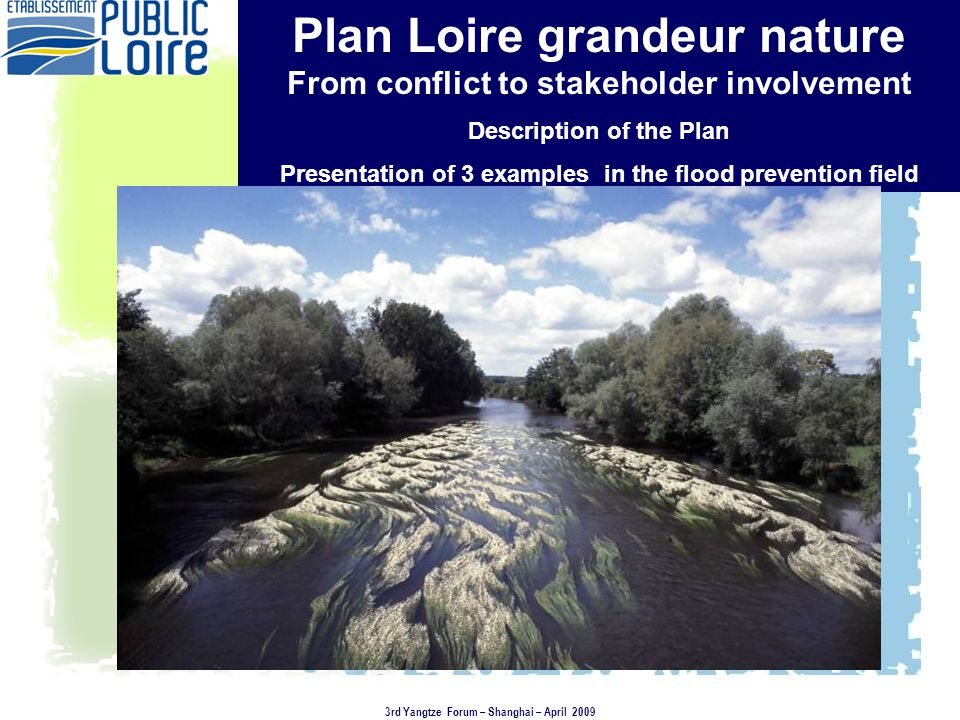 Plan Loire grandeur nature From conflict to stakeholder involvement Description of the Plan Presentation of 3 examples in the flood prevention field 3rd Yangtze Forum – Shanghai – April 2009