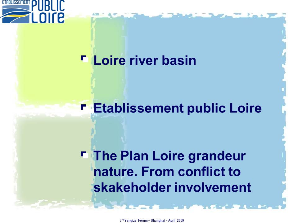 Plan Loire grandeur nature 1994 - 2006 3 main contractors Initialy a top-down approach Was decided by the governement in 1994 after fierce ecological conflicts concerning the construction of dams Duration : initially 10 years prolonged to 12 310 M€ / 3 billion RMB 3rd Yangtze Forum – Shanghai – April 2009 Serre de la Fare Main Objectives - integrated management of the Loire river basin - a joint approach associating involved actors and scientific assessment