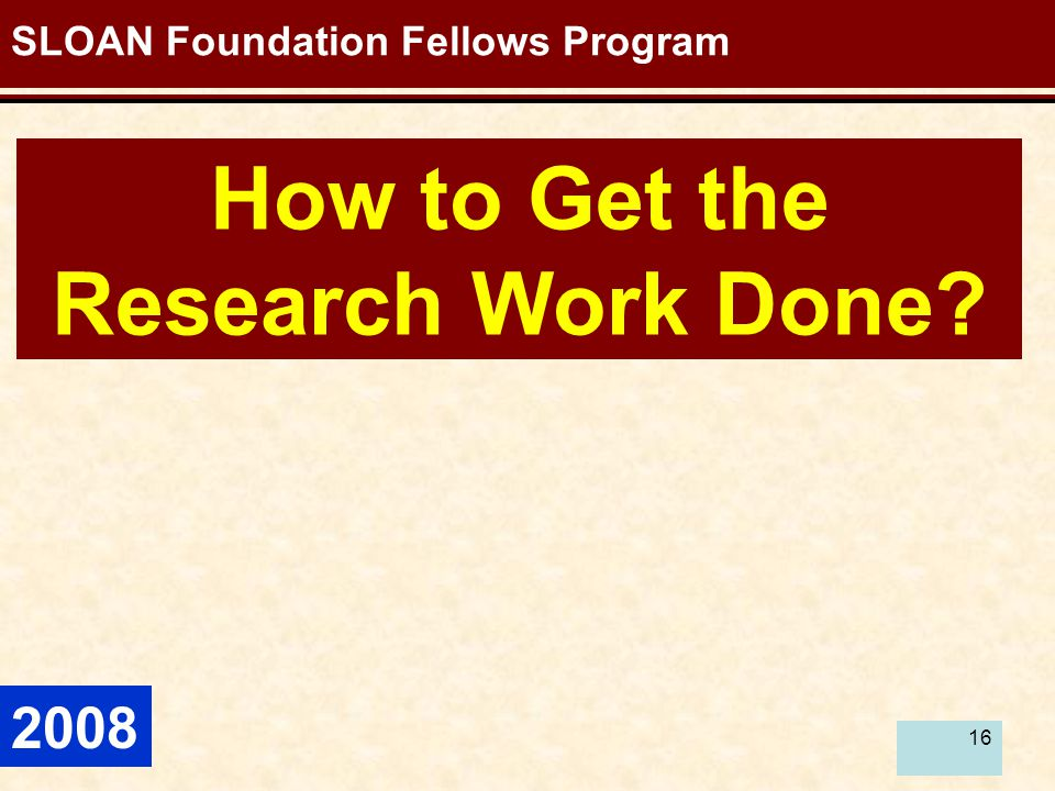 16 How to Get the Research Work Done? SLOAN Foundation Fellows Program 2008