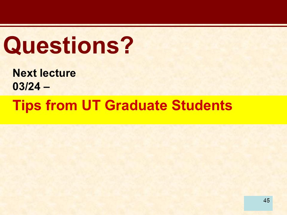 45 Questions? Next lecture 03/24 – Tips from UT Graduate Students
