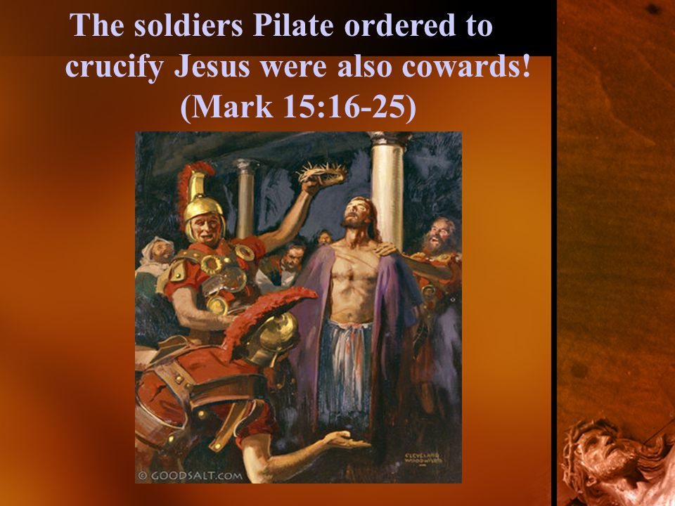 The soldiers Pilate ordered to crucify Jesus were also cowards! (Mark 15:16-25)