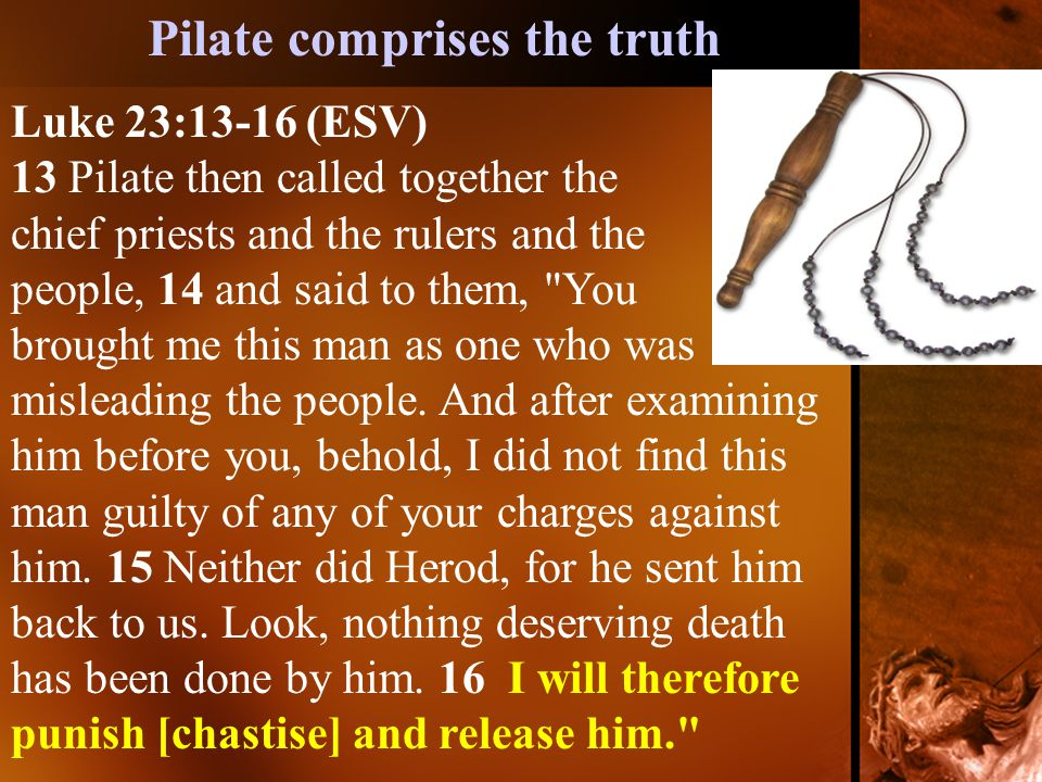 Luke 23:13-16 (ESV) 13 Pilate then called together the chief priests and the rulers and the people, 14 and said to them, You brought me this man as one who was misleading the people.