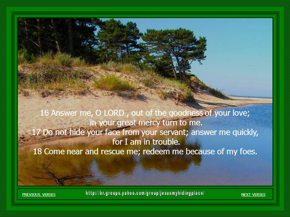 13 But I pray to you, O LORD, in the time of your favor; in your great love, O God, answer me with your sure salvation. 14 Rescue me from the mire, do