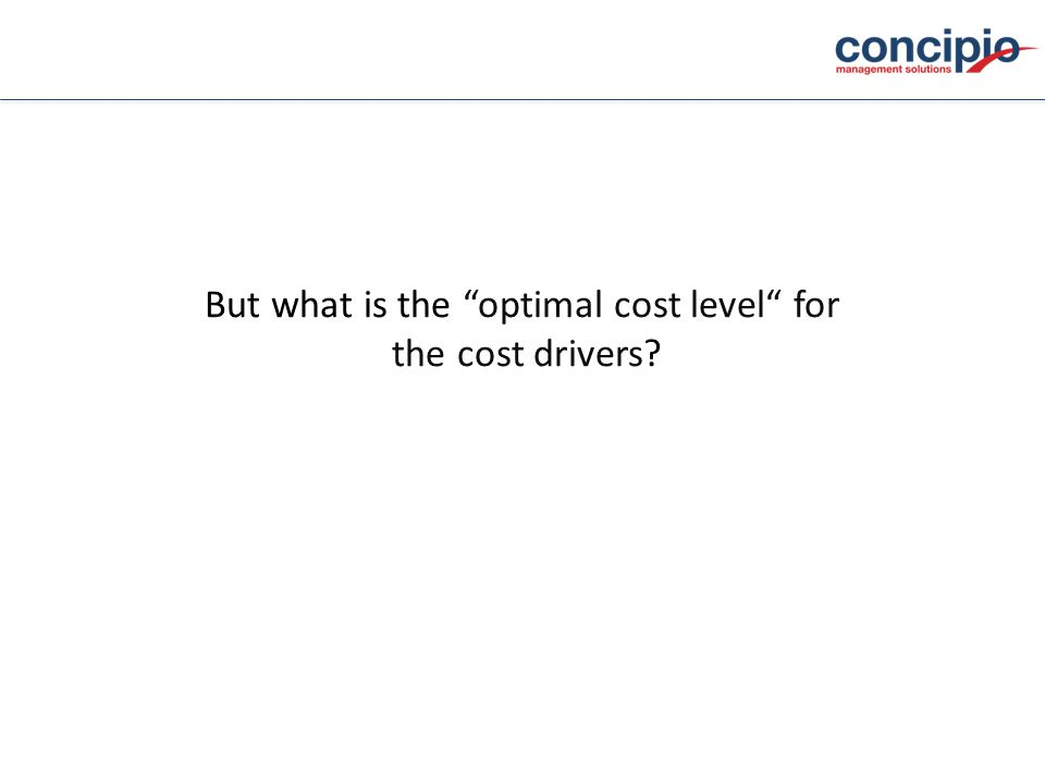But what is the optimal cost level for the cost drivers