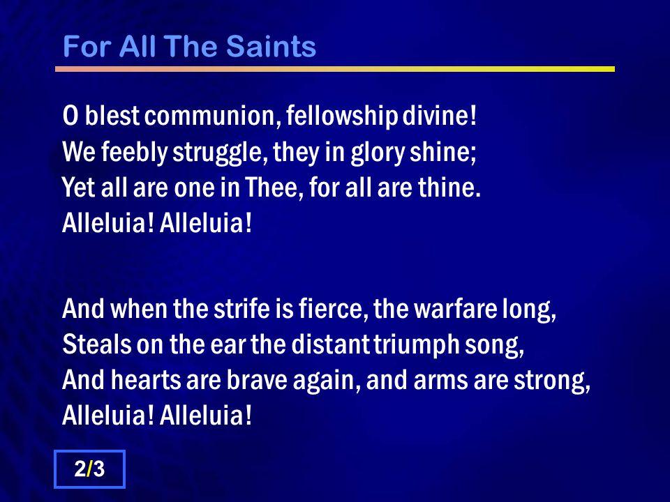 For All The Saints O blest communion, fellowship divine.