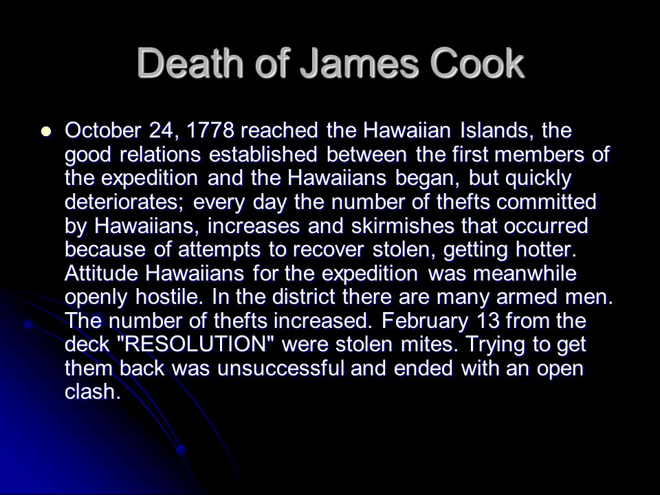 Death of James Cook October 24, 1778 reached the Hawaiian Islands, the good relations established between the first members of the expedition and the Hawaiians began, but quickly deteriorates; every day the number of thefts committed by Hawaiians, increases and skirmishes that occurred because of attempts to recover stolen, getting hotter.