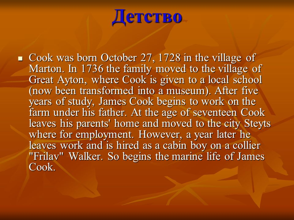 Детство Cook was born October 27, 1728 in the village of Marton. In 1736 the family moved to the village of Great Ayton, where Cook is given to a loca