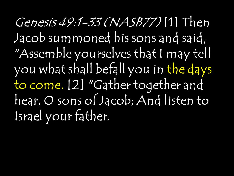 Genesis 49:1-33 (NASB77) [1] Then Jacob summoned his sons and said, Assemble yourselves that I may tell you what shall befall you in the days to come.