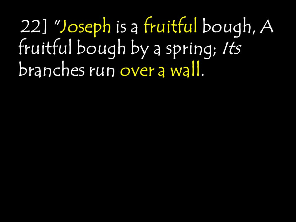 [ 22] Joseph is a fruitful bough, A fruitful bough by a spring; Its branches run over a wall.