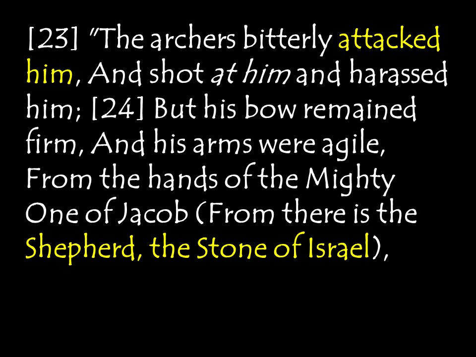 [23] The archers bitterly attacked him, And shot at him and harassed him; [24] But his bow remained firm, And his arms were agile, From the hands of the Mighty One of Jacob (From there is the Shepherd, the Stone of Israel),