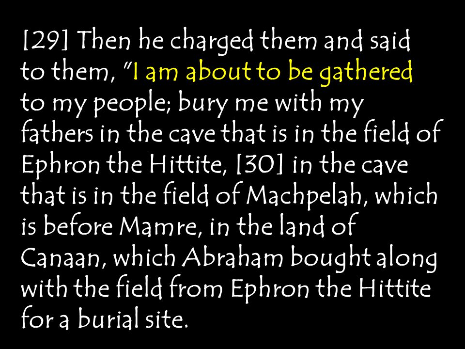 [29] Then he charged them and said to them, I am about to be gathered to my people; bury me with my fathers in the cave that is in the field of Ephron the Hittite, [30] in the cave that is in the field of Machpelah, which is before Mamre, in the land of Canaan, which Abraham bought along with the field from Ephron the Hittite for a burial site.