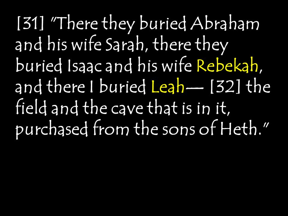 [31] There they buried Abraham and his wife Sarah, there they buried Isaac and his wife Rebekah, and there I buried Leah— [32] the field and the cave that is in it, purchased from the sons of Heth.