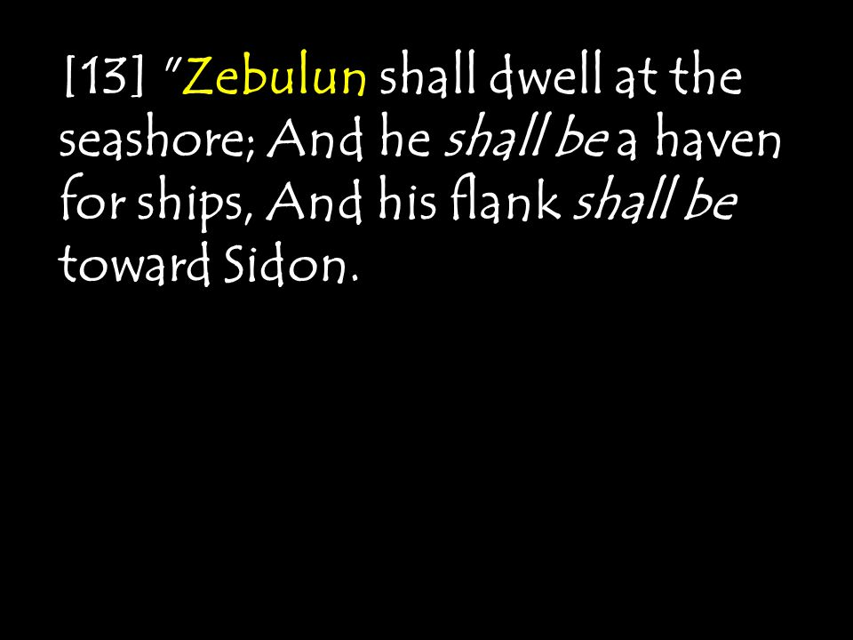 [13] Zebulun shall dwell at the seashore; And he shall be a haven for ships, And his flank shall be toward Sidon.