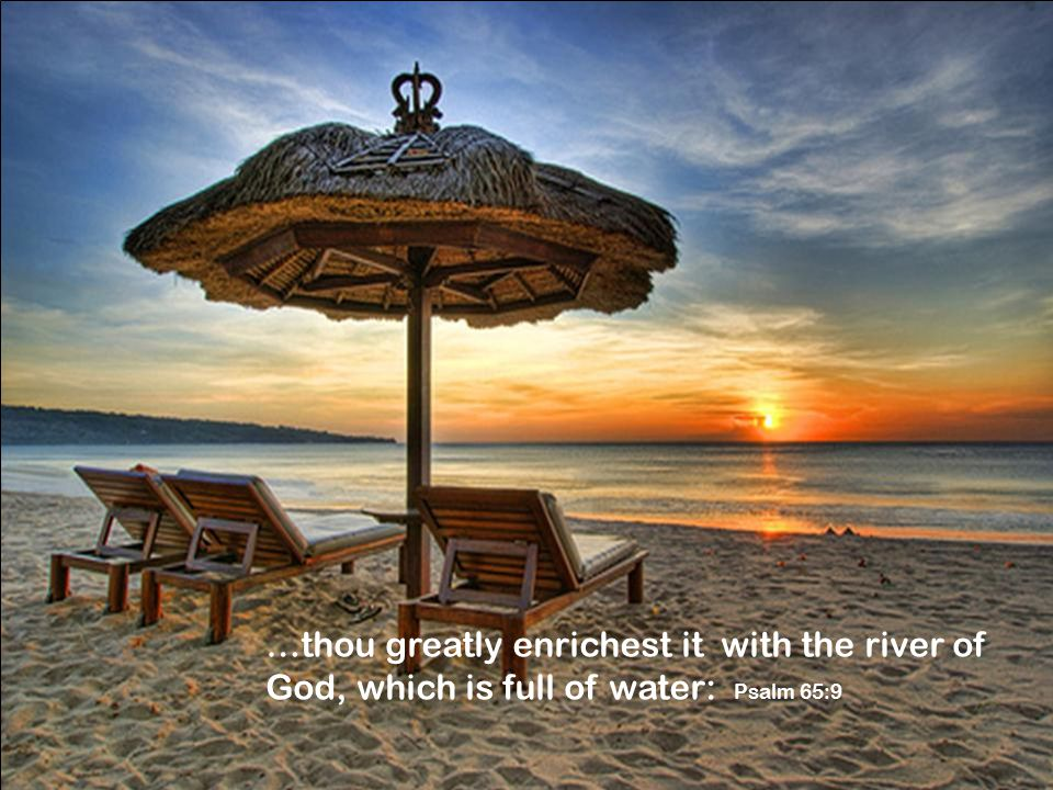…thou greatly enrichest it with the river of God, which is full of water: Psalm 65:9