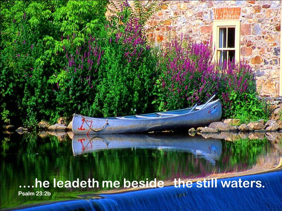 ….he leadeth me beside the still waters. Psalm 23:2b