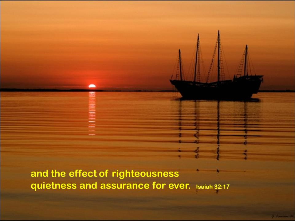 and the effect of righteousness quietness and assurance for ever. Isaiah 32:17