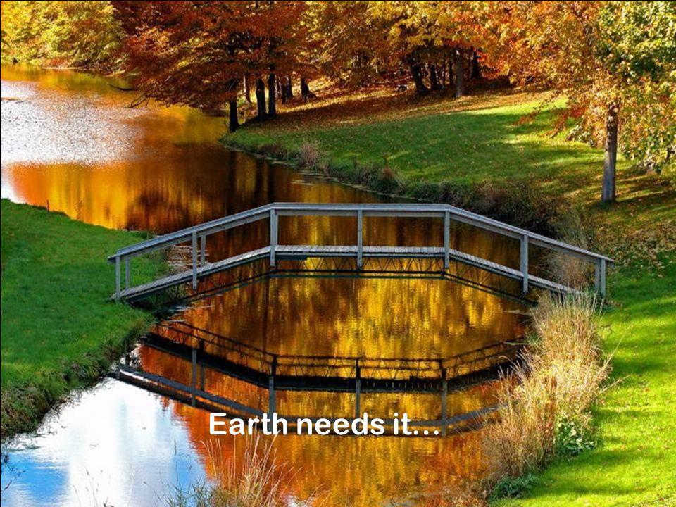 Earth needs it…