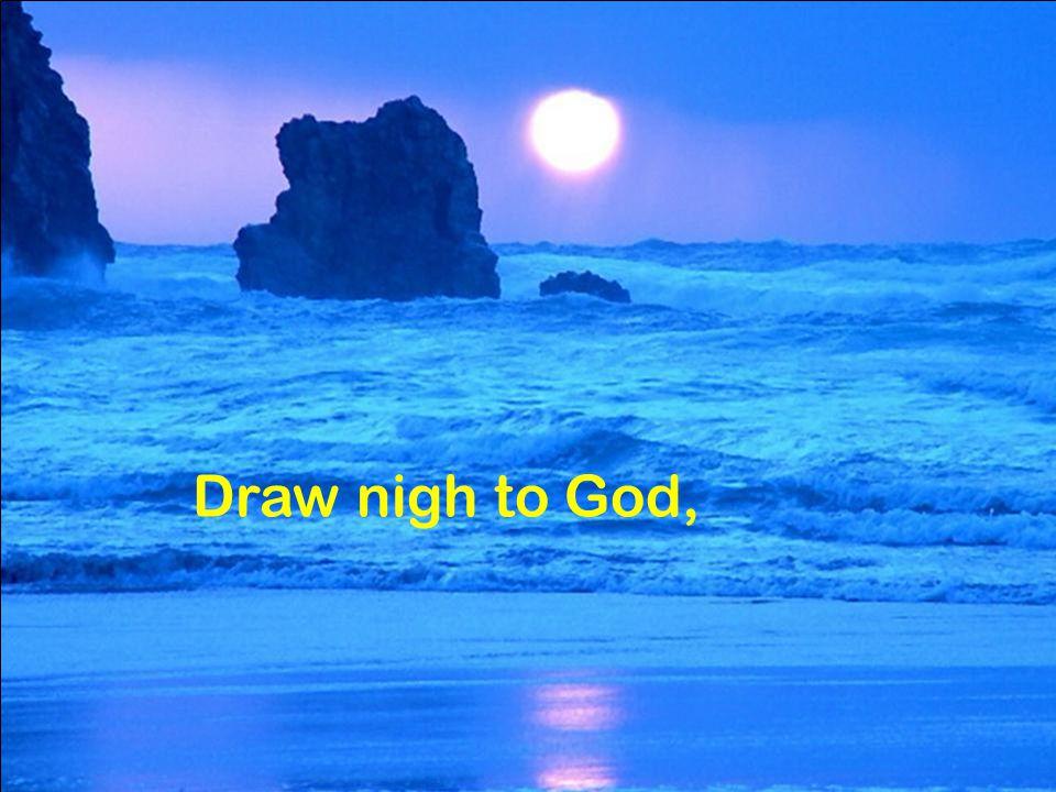 Draw nigh to God,