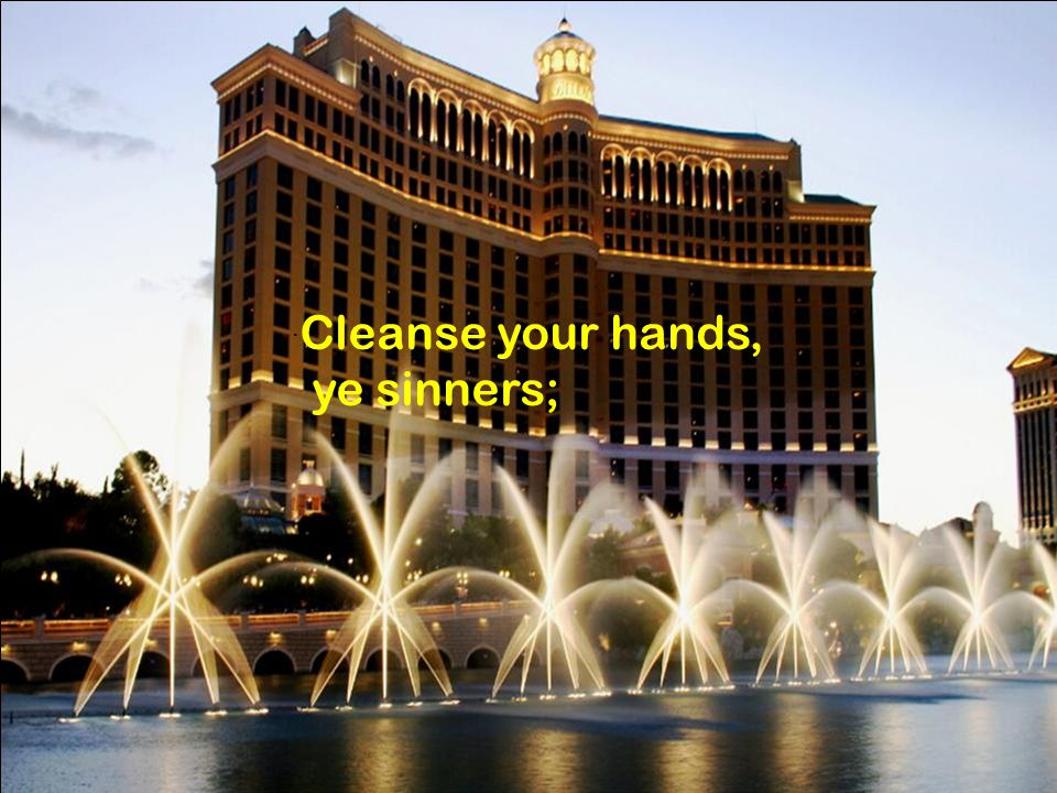 . Cleanse your hands, ye sinners;