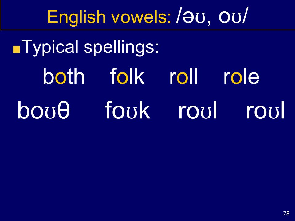 27 English vowels: /ə ʊ, o ʊ / Typical spellings: GOAT road soap gə ʊ t rə ʊ d sə ʊ p