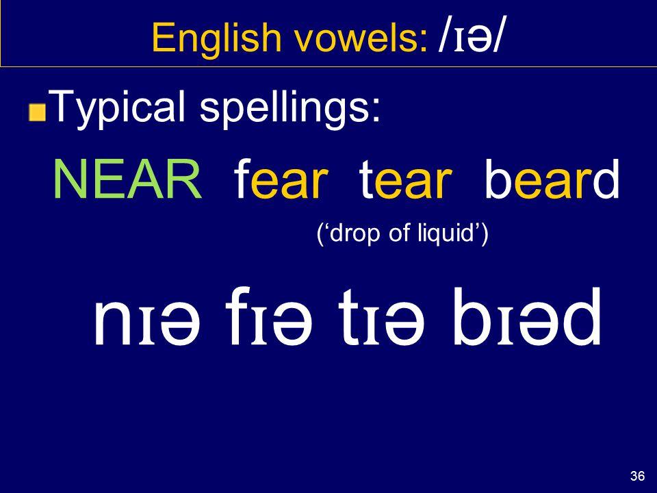 35 English vowels: / ɪ ə, eə, ʊ ə/ In non-rhotic varieties only E.g. standard BrEng Rhotic varieties have ɪ r, er, ʊ r