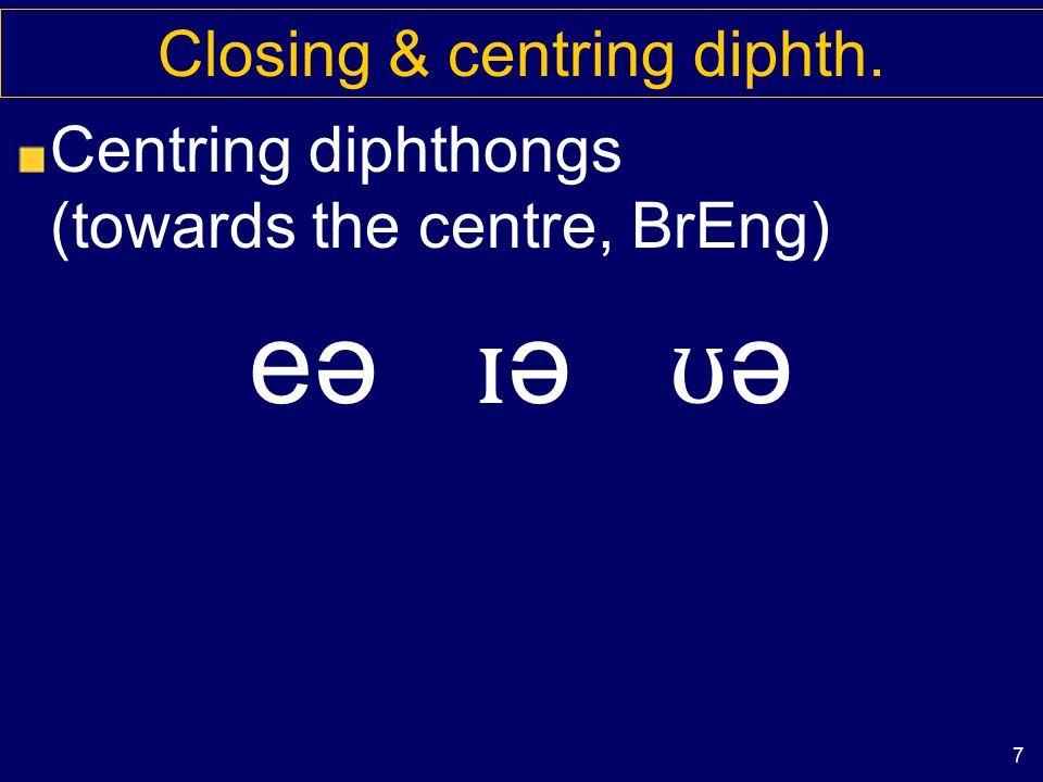 6 Closing & centring diphth. Direction of movement Closing diphthongs (from more open to closer) a ɪ e ɪ ɔɪ a ʊ ə ʊ, o ʊ