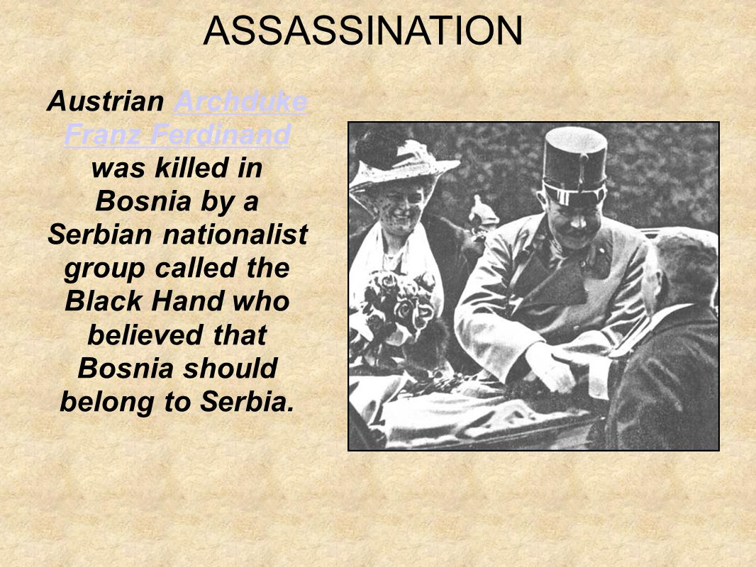 Austrian Archduke Franz Ferdinand was killed in Bosnia by a Serbian nationalist group called the Black Hand who believed that Bosnia should belong to Serbia.Archduke Franz Ferdinand ASSASSINATION